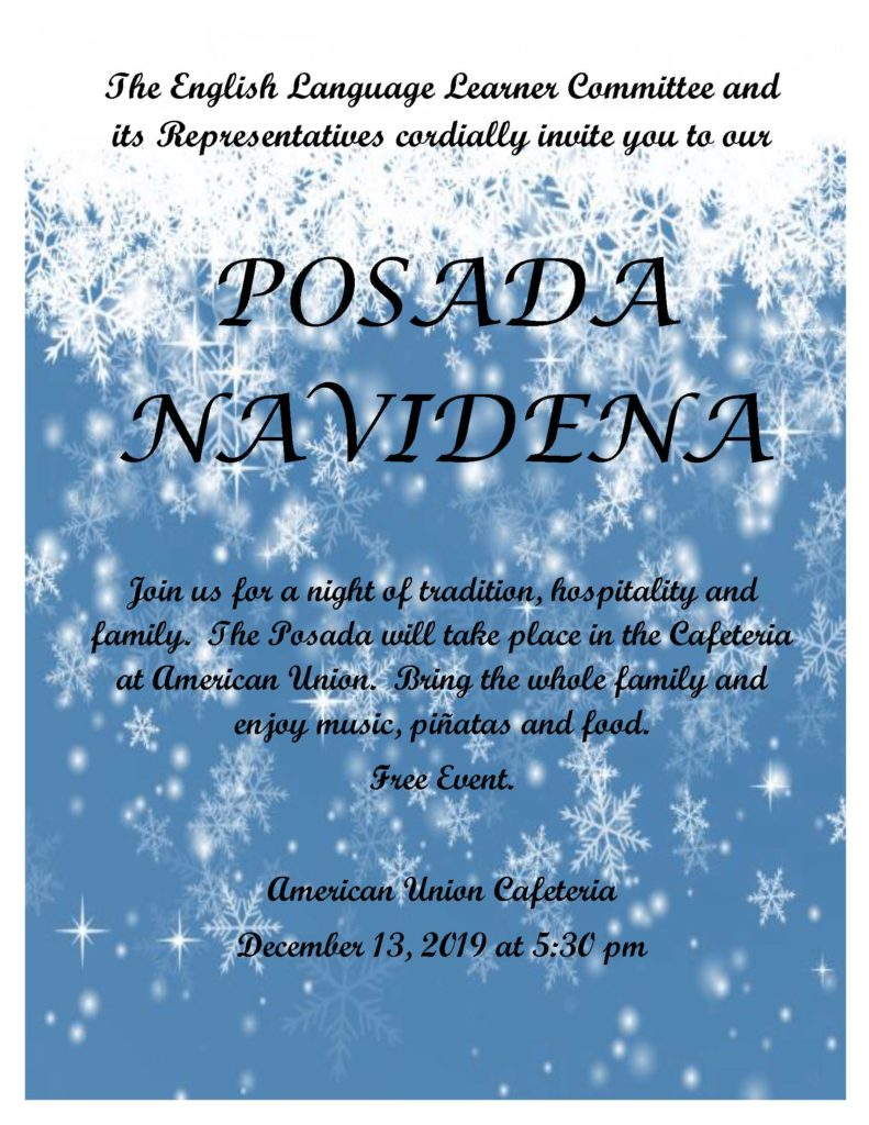 The English Language Learner Committee and its Representatives cordially invite you to our  Posada.  POSADA NAVIDENA   Join us for a night of tradition, hospitality and family.  The Posada will take place in the Cafeteria at American Union.  Bring the whole family and enjoy music, piñatas and food.  Free Event.   American Union Cafeteria December 13, 2019 at 5:30 pm